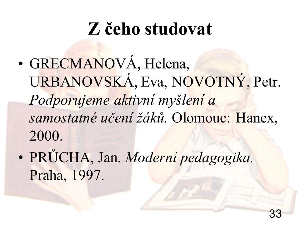 33 Z čeho studovat GRECMANOVÁ, Helena, URBANOVSKÁ, Eva, NOVOTNÝ, Petr. Podporujeme aktivní myšlení a samostatné učení žáků. Olomouc: Hanex, 2000. PRŮC