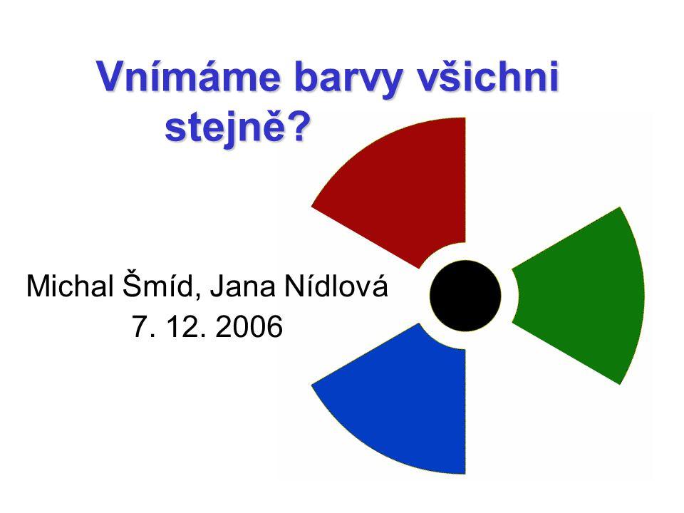 Vnímáme barvy všichni stejně? Michal Šmíd, Jana Nídlová 7. 12. 2006