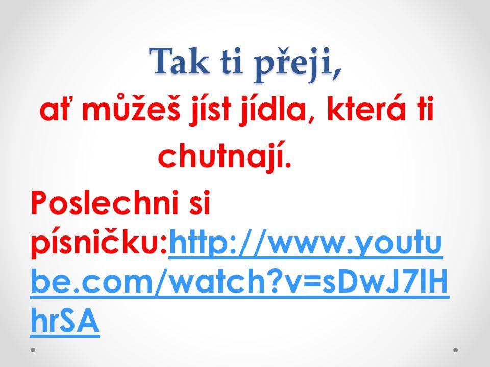 Tak ti přeji, ať můžeš jíst jídla, která ti chutnají. Poslechni si písničku:http://www.youtu be.com/watch?v=sDwJ7lH hrSAhttp://www.youtu be.com/watch?