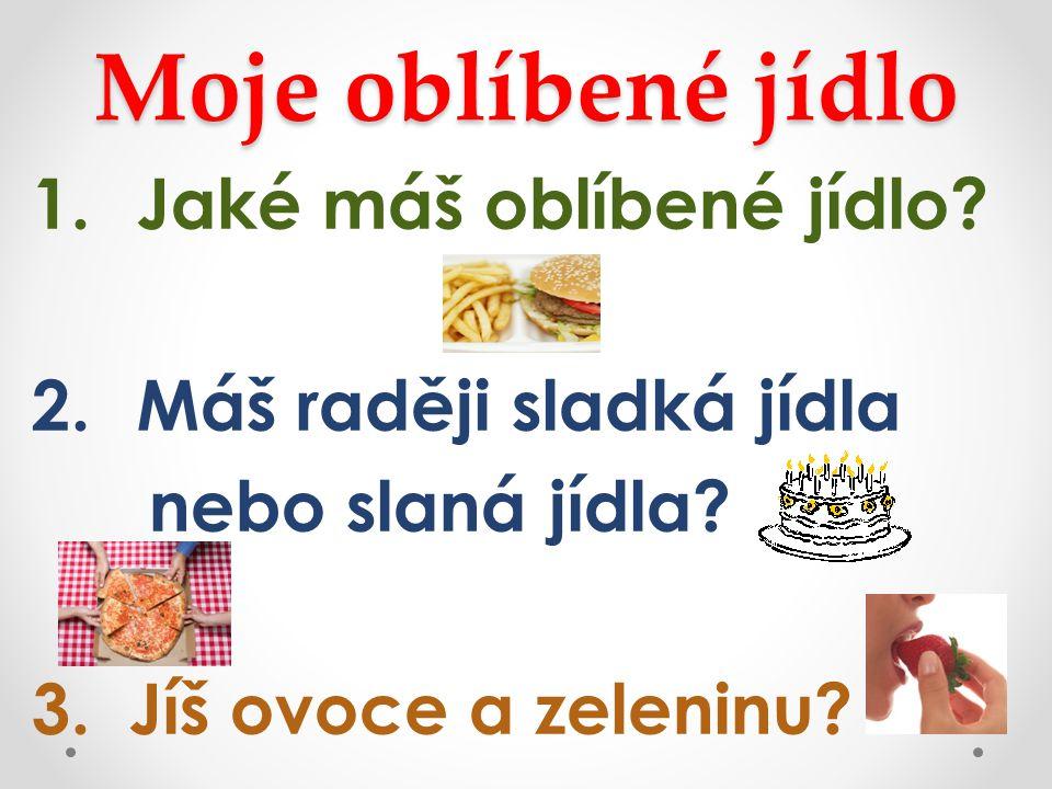 Moje oblíbené jídlo 1.Jaké máš oblíbené jídlo? 2.Máš raději sladká jídla nebo slaná jídla? 3. Jíš ovoce a zeleninu?