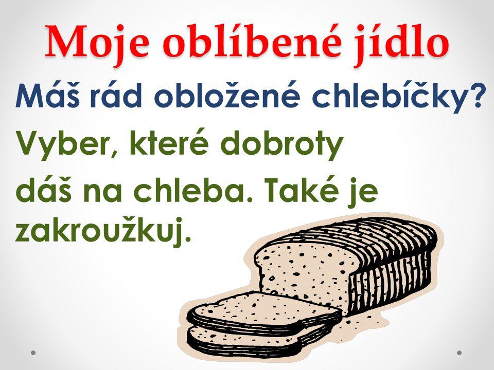 Moje oblíbené jídlo Máš rád obložené chlebíčky? Vyber, které dobroty dáš na chleba. Také je zakroužkuj.