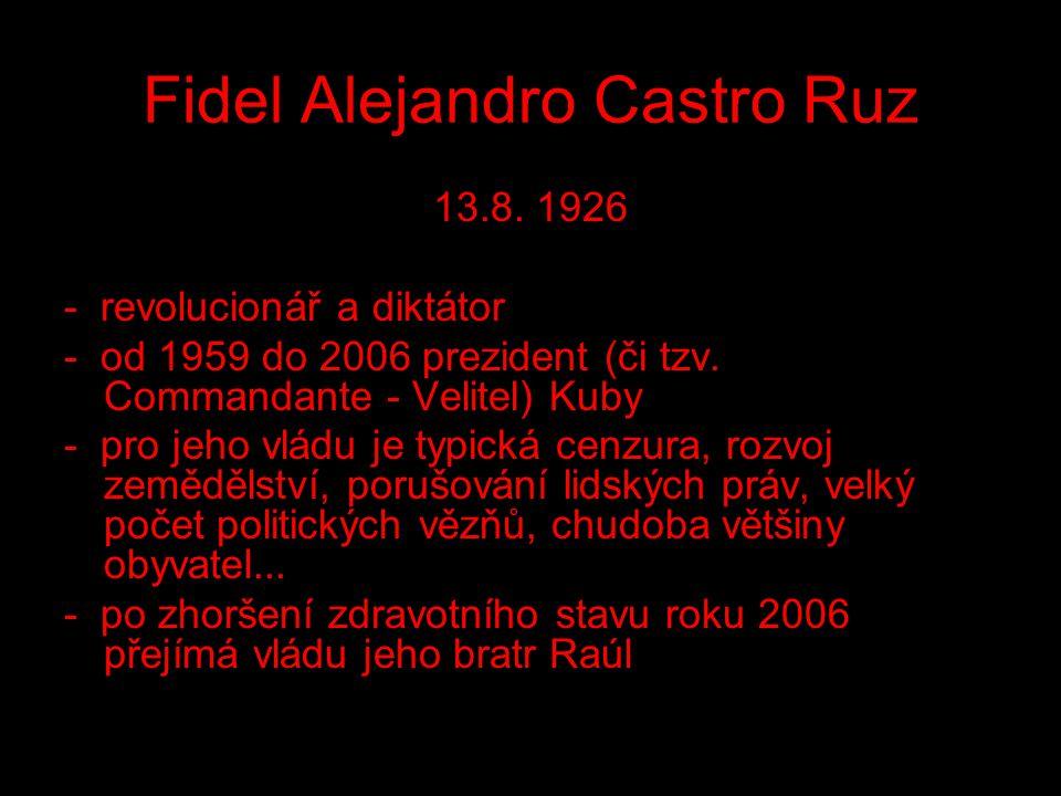 Fidel Alejandro Castro Ruz 13.8. 1926 - revolucionář a diktátor - od 1959 do 2006 prezident (či tzv. Commandante - Velitel) Kuby - pro jeho vládu je t