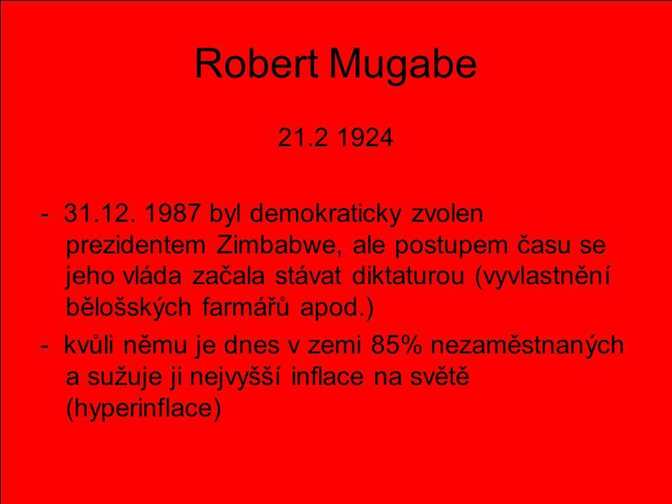 Robert Mugabe 21.2 1924 - 31.12. 1987 byl demokraticky zvolen prezidentem Zimbabwe, ale postupem času se jeho vláda začala stávat diktaturou (vyvlastn