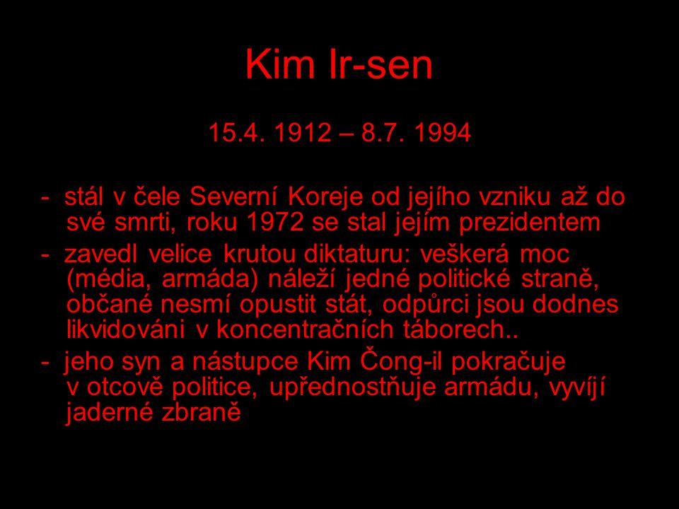 Kim Ir-sen 15.4. 1912 – 8.7. 1994 - stál v čele Severní Koreje od jejího vzniku až do své smrti, roku 1972 se stal jejím prezidentem - zavedl velice k