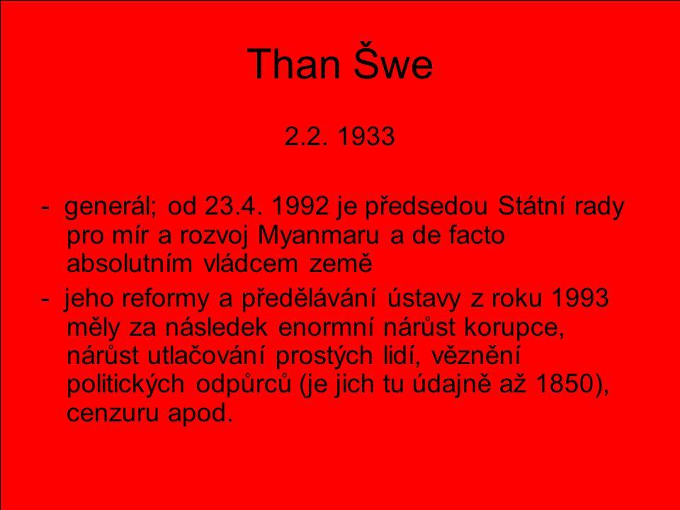 Than Šwe 2.2. 1933 - generál; od 23.4. 1992 je předsedou Státní rady pro mír a rozvoj Myanmaru a de facto absolutním vládcem země - jeho reformy a pře