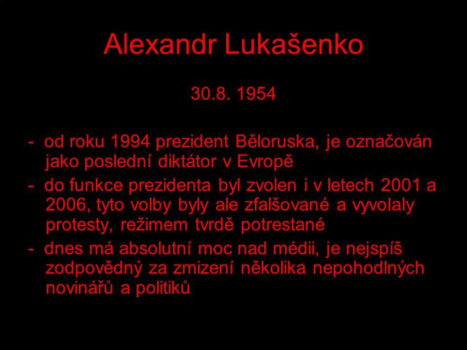Alexandr Lukašenko 30.8. 1954 - od roku 1994 prezident Běloruska, je označován jako poslední diktátor v Evropě - do funkce prezidenta byl zvolen i v l