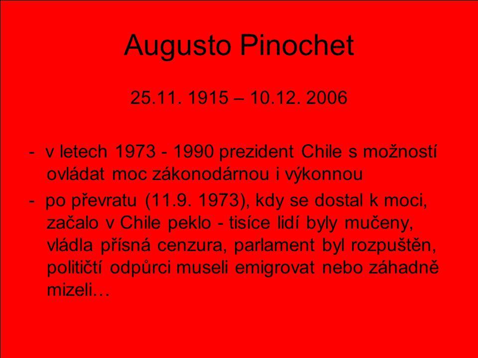 Augusto Pinochet 25.11. 1915 – 10.12. 2006 - v letech 1973 - 1990 prezident Chile s možností ovládat moc zákonodárnou i výkonnou - po převratu (11.9.