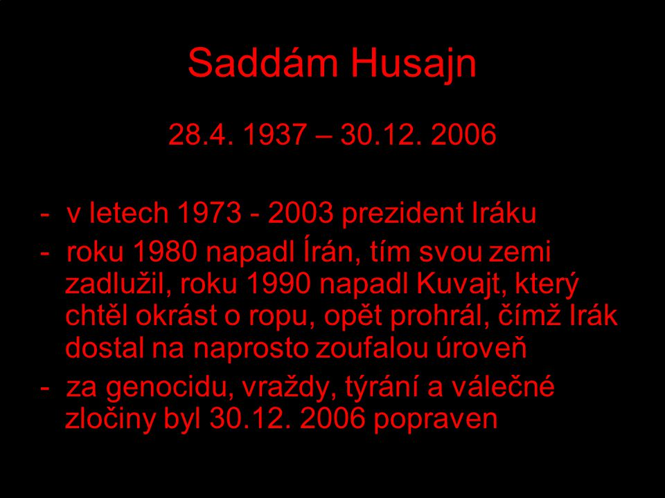 Saddám Husajn 28.4. 1937 – 30.12. 2006 - v letech 1973 - 2003 prezident Iráku - roku 1980 napadl Írán, tím svou zemi zadlužil, roku 1990 napadl Kuvajt