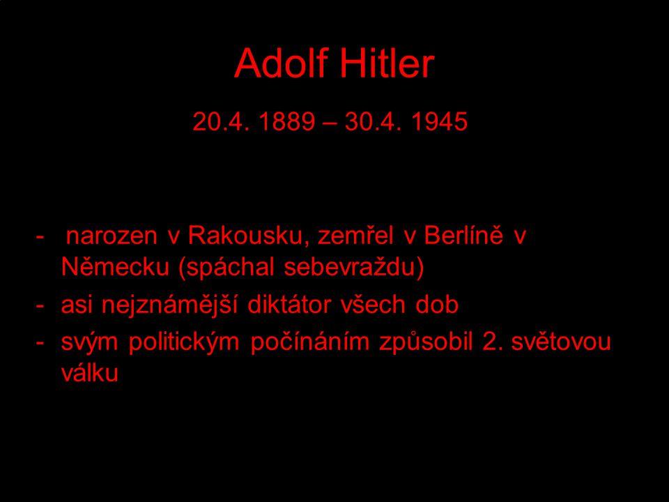 Adolf Hitler 20.4. 1889 – 30.4. 1945 - narozen v Rakousku, zemřel v Berlíně v Německu (spáchal sebevraždu) -a-asi nejznámější diktátor všech dob -s-sv