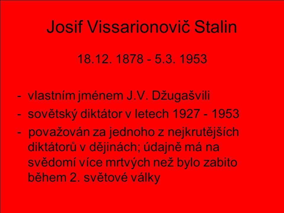 Josif Vissarionovič Stalin 18.12. 1878 - 5.3. 1953 -v-vlastním jménem J.V. Džugašvili -s-sovětský diktátor v letech 1927 - 1953 - považován za jednoho