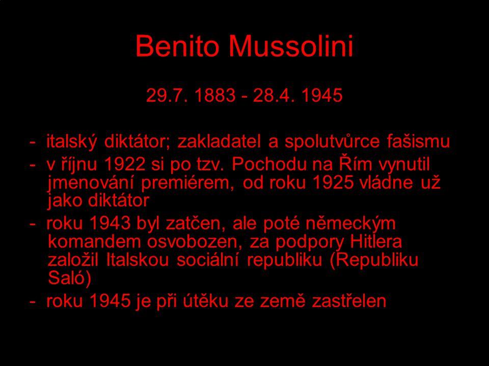 Benito Mussolini 29.7. 1883 - 28.4. 1945 - italský diktátor; zakladatel a spolutvůrce fašismu - v říjnu 1922 si po tzv. Pochodu na Řím vynutil jmenová