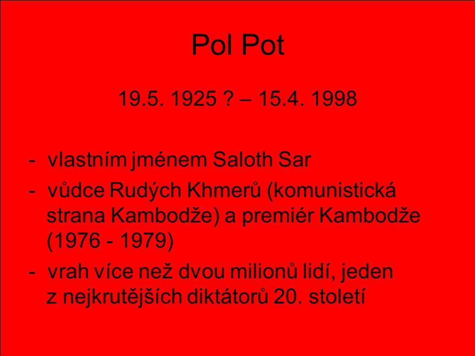 Pol Pot 19.5. 1925 ? – 15.4. 1998 - vlastním jménem Saloth Sar - vůdce Rudých Khmerů (komunistická strana Kambodže) a premiér Kambodže (1976 - 1979) -