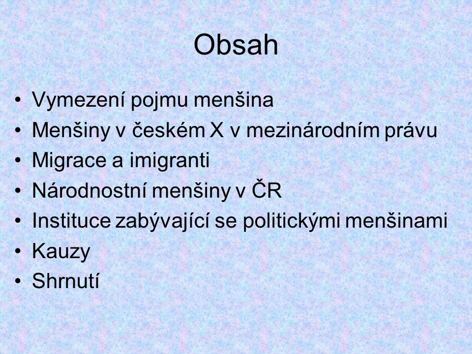 Obsah Vymezení pojmu menšina Menšiny v českém X v mezinárodním právu Migrace a imigranti Národnostní menšiny v ČR Instituce zabývající se politickými menšinami Kauzy Shrnutí