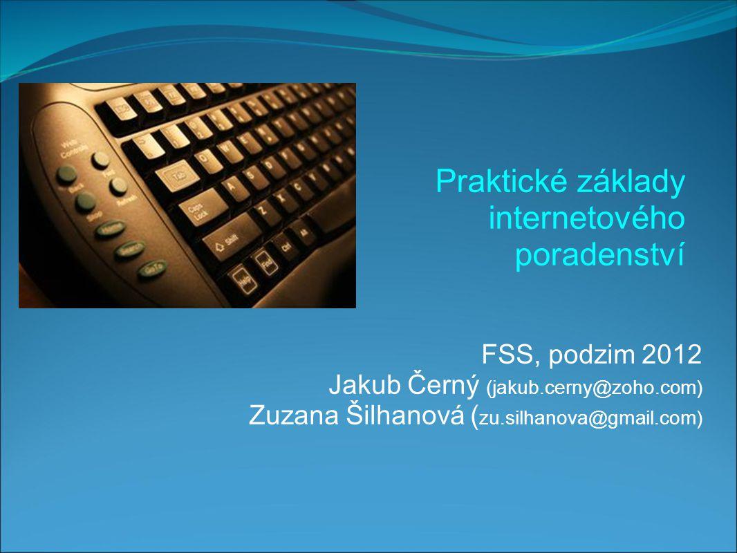 FSS, podzim 2012 Jakub Černý (jakub.cerny@zoho.com) Zuzana Šilhanová ( zu.silhanova@gmail.com) Praktické základy internetového poradenství