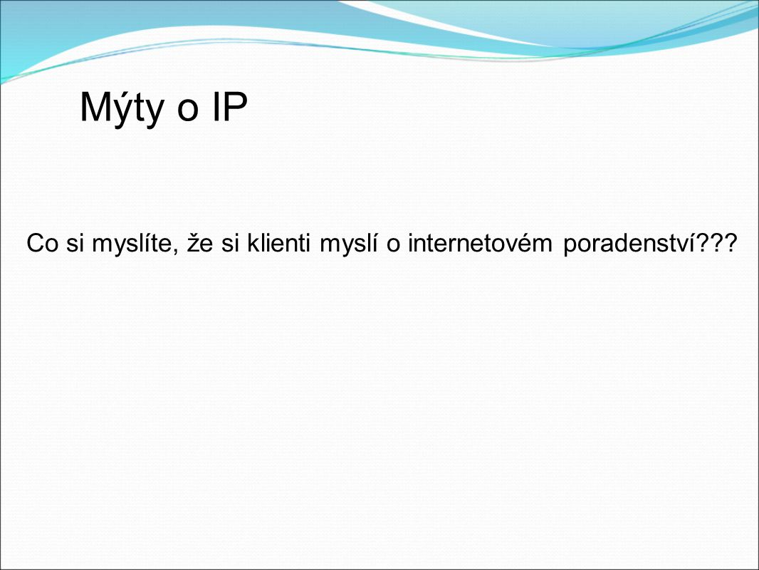 Mýty o IP Co si myslíte, že si klienti myslí o internetovém poradenství