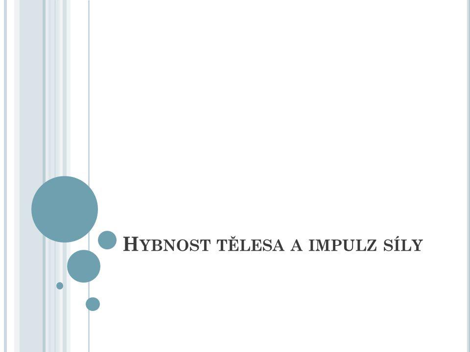 H YBNOST TĚLESA pohybový stav tělesa v kinematice popisujeme pomocí rychlosti z pohledu dynamiky je tento popis nedostačující př.