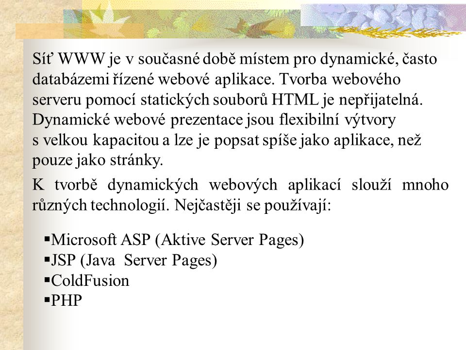Síť WWW je v současné době místem pro dynamické, často databázemi řízené webové aplikace. Tvorba webového serveru pomocí statických souborů HTML je ne