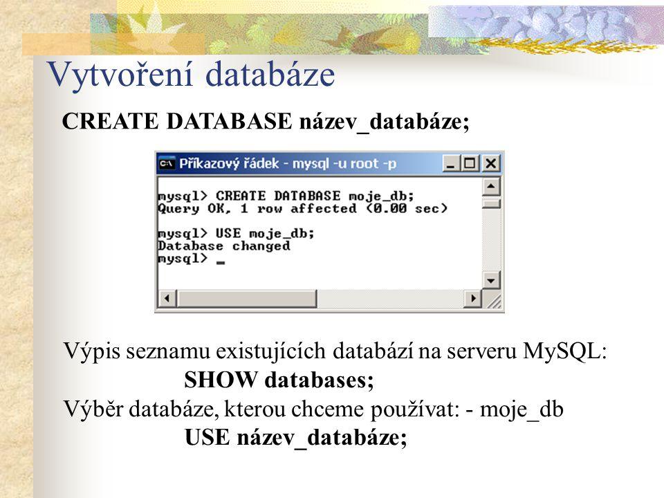 Vytvoření databáze CREATE DATABASE název_databáze; Výpis seznamu existujících databází na serveru MySQL: SHOW databases; Výběr databáze, kterou chceme