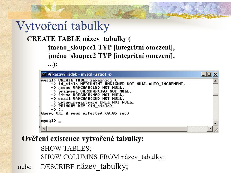 Vytvoření tabulky CREATE TABLE název_tabulky ( jméno_sloupce1 TYP [integritní omezení], jméno_sloupce2 TYP [integritní omezení],...); Ověření existenc