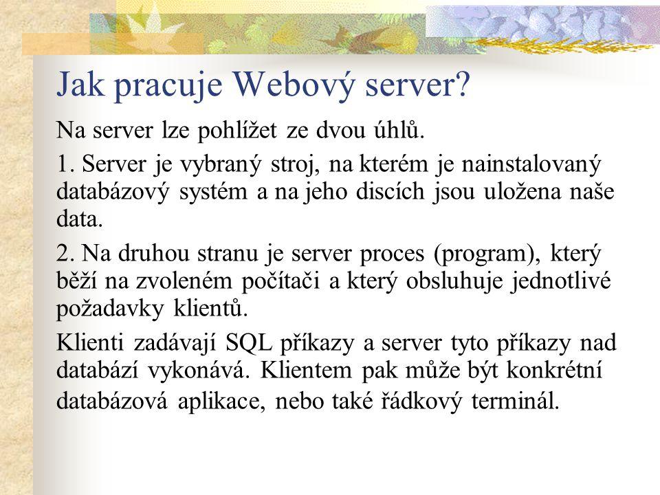 Jak pracuje Webový server? Na server lze pohlížet ze dvou úhlů. 1. Server je vybraný stroj, na kterém je nainstalovaný databázový systém a na jeho dis