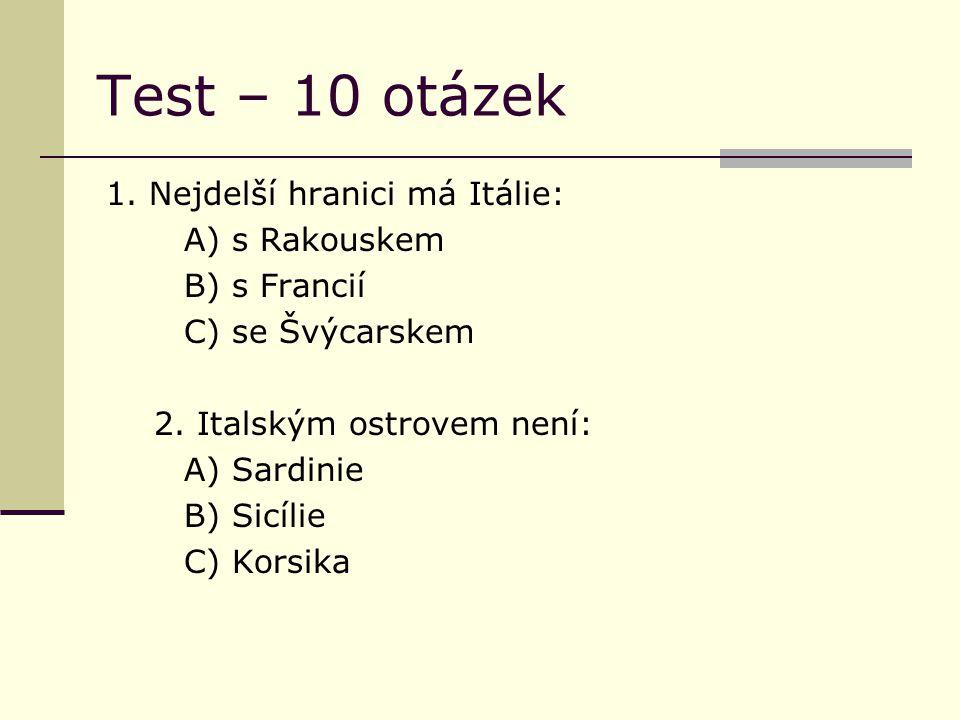 Test – 10 otázek 1. Nejdelší hranici má Itálie: A) s Rakouskem B) s Francií C) se Švýcarskem 2. Italským ostrovem není: A) Sardinie B) Sicílie C) Kors