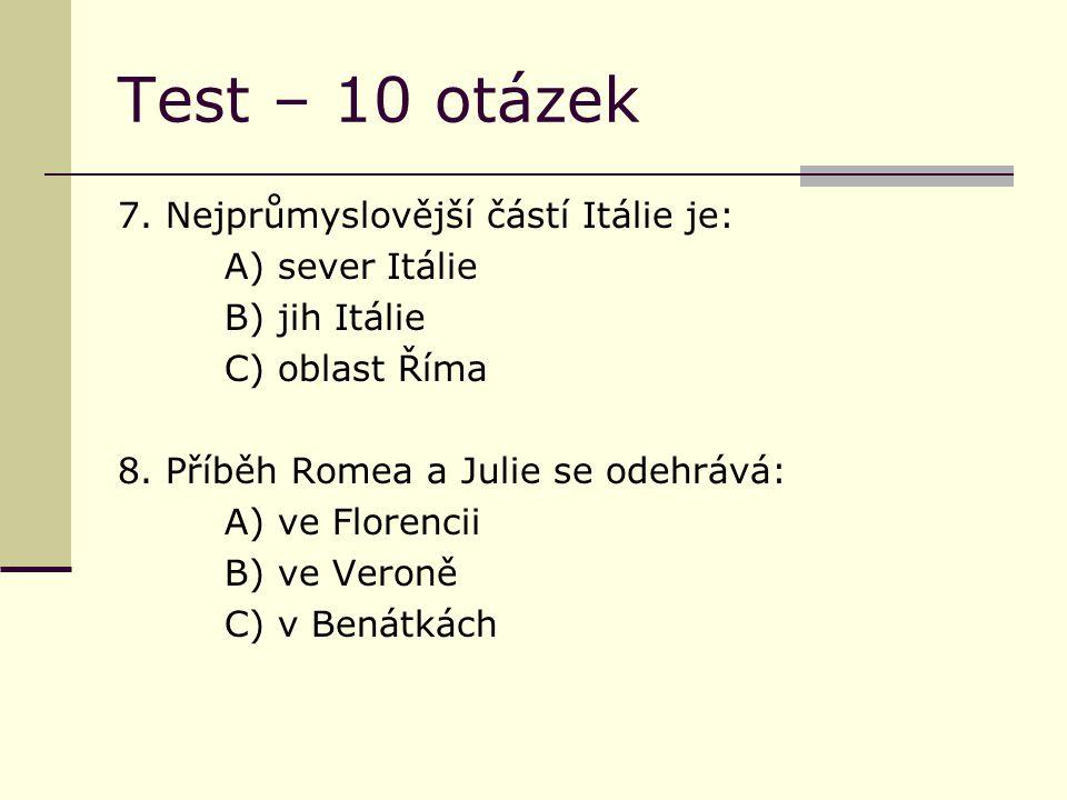 Test – 10 otázek 7. Nejprůmyslovější částí Itálie je: A) sever Itálie B) jih Itálie C) oblast Říma 8. Příběh Romea a Julie se odehrává: A) ve Florenci