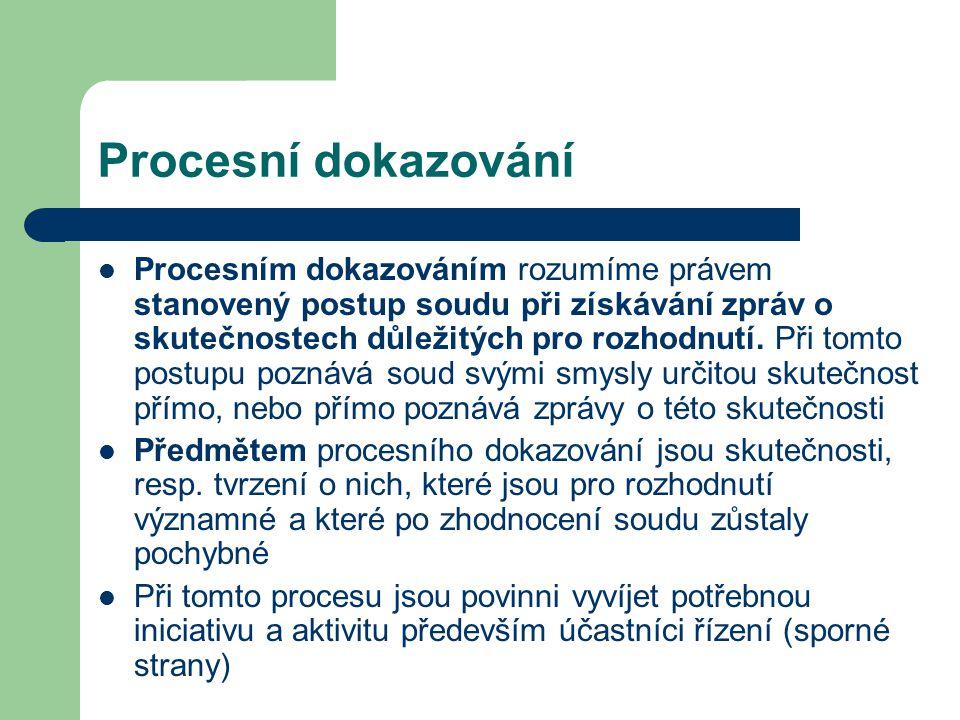 Procesní dokazování Procesním dokazováním rozumíme právem stanovený postup soudu při získávání zpráv o skutečnostech důležitých pro rozhodnutí. Při to