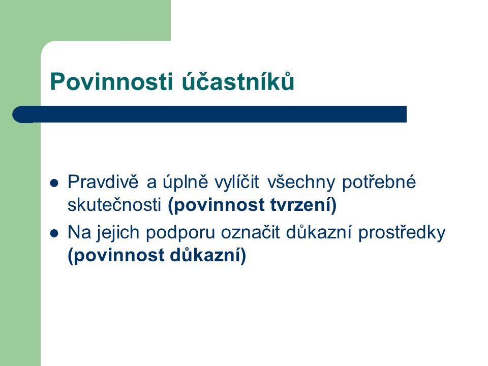 Povinnosti účastníků Pravdivě a úplně vylíčit všechny potřebné skutečnosti (povinnost tvrzení) Na jejich podporu označit důkazní prostředky (povinnost