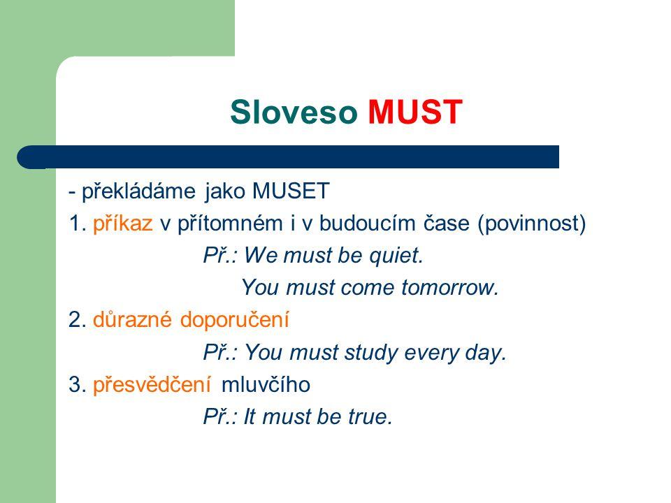 Sloveso MUST - překládáme jako MUSET 1. příkaz v přítomném i v budoucím čase (povinnost) Př.: We must be quiet. You must come tomorrow. 2. důrazné dop