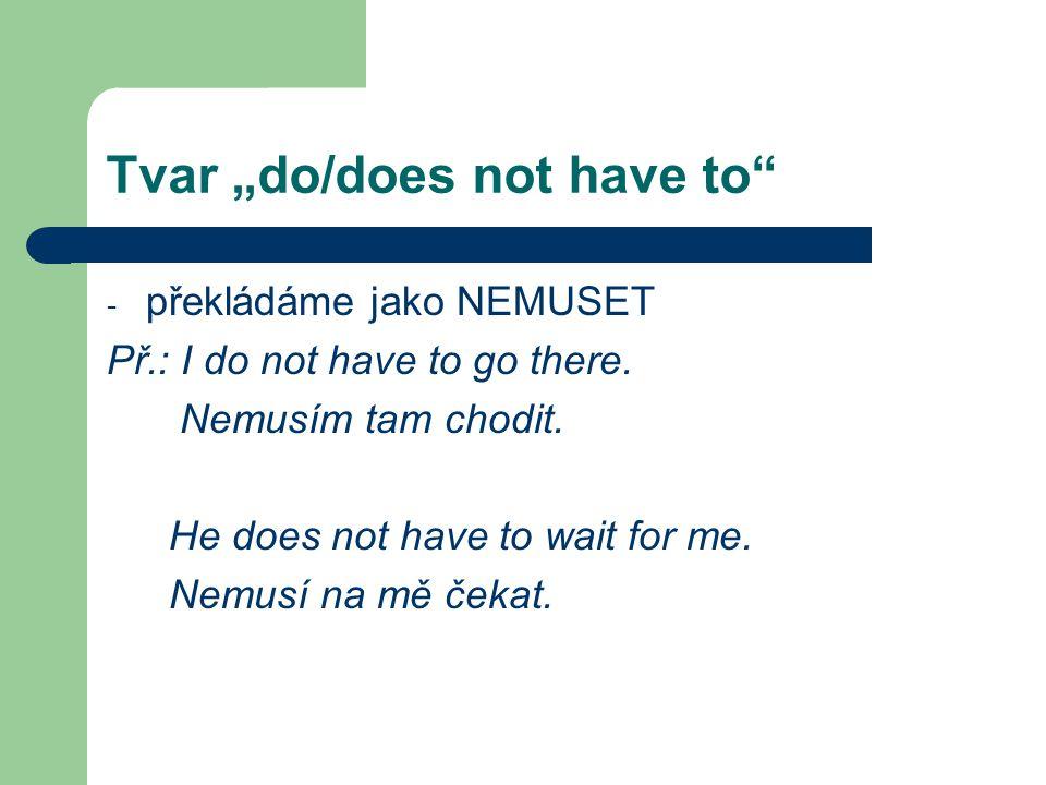 """Tvar """"do/does not have to"""" - překládáme jako NEMUSET Př.: I do not have to go there. Nemusím tam chodit. He does not have to wait for me. Nemusí na mě"""