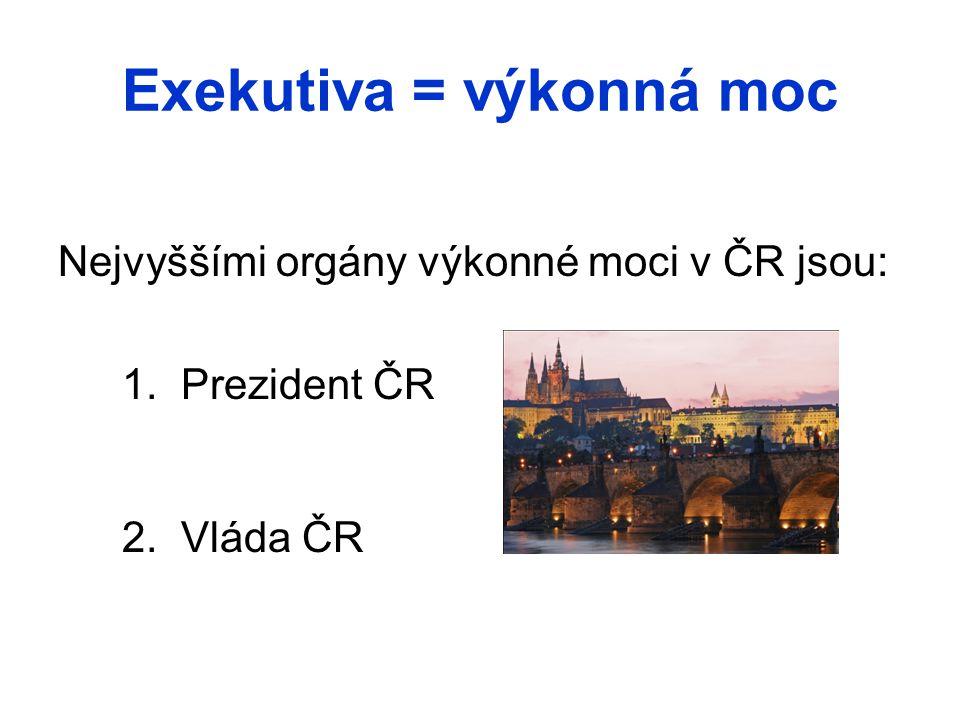 Exekutiva = výkonná moc Nejvyššími orgány výkonné moci v ČR jsou: 1. Prezident ČR 2. Vláda ČR