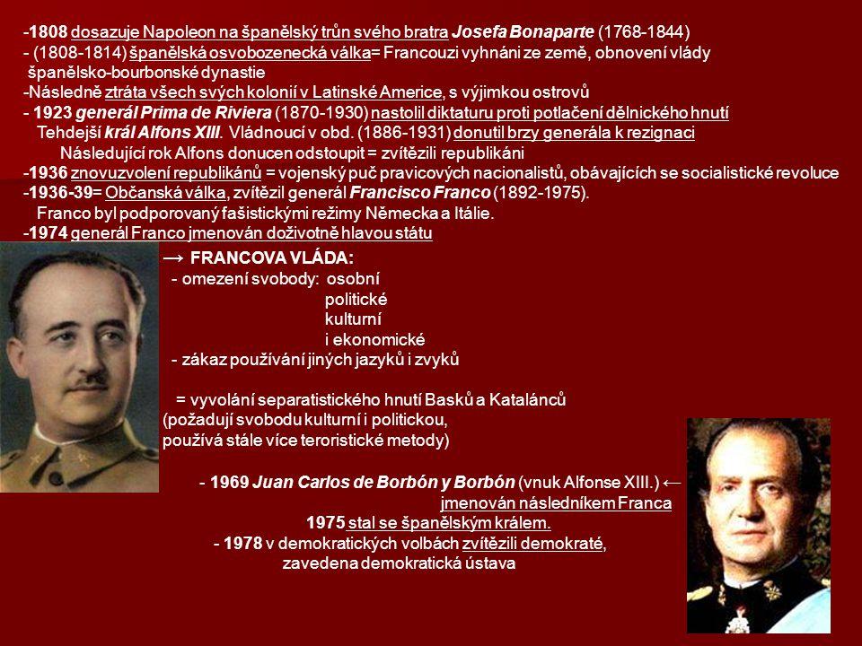 -1808 dosazuje Napoleon na španělský trůn svého bratra Josefa Bonaparte (1768-1844) - (1808-1814) španělská osvobozenecká válka= Francouzi vyhnáni ze země, obnovení vlády španělsko-bourbonské dynastie -Následně ztráta všech svých kolonií v Latinské Americe, s výjimkou ostrovů - 1923 generál Prima de Riviera (1870-1930) nastolil diktaturu proti potlačení dělnického hnutí Tehdejší král Alfons XIII.