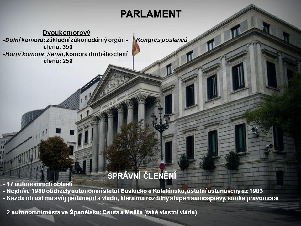 PARLAMENT Dvoukomorový -Dolní komora: základní zákonodárný orgán - Kongres poslanců členů: 350 -Horní komora: Senát, komora druhého čtení členů: 259 SPRÁVNÍ ČLENĚNÍ - 17 autonomních oblastí - Nejdříve 1980 obdržely autonomní statut Baskicko a Katalánsko, ostatní ustanoveny až 1983 - Každá oblast má svůj parlament a vládu, která má rozdílný stupeň samosprávy, široké pravomoce - 2 autonomní města ve Španělsku: Ceuta a Melilla (také vlastní vláda)