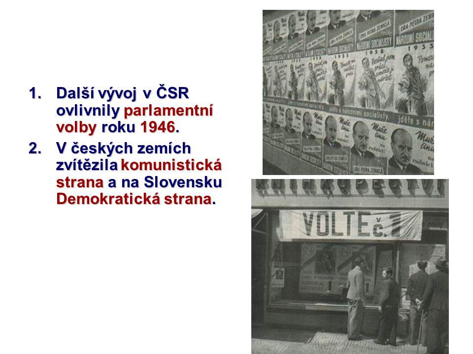 1.Další vývoj v ČSR ovlivnily parlamentní volby roku 1946. 2.V českých zemích zvítězila komunistická strana a na Slovensku Demokratická strana.