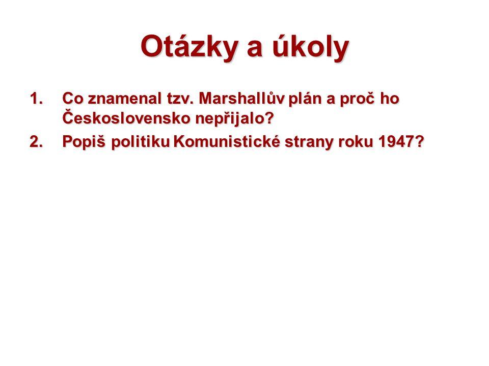 Otázky a úkoly 1.Co znamenal tzv. Marshallův plán a proč ho Československo nepřijalo? 2.Popiš politiku Komunistické strany roku 1947?