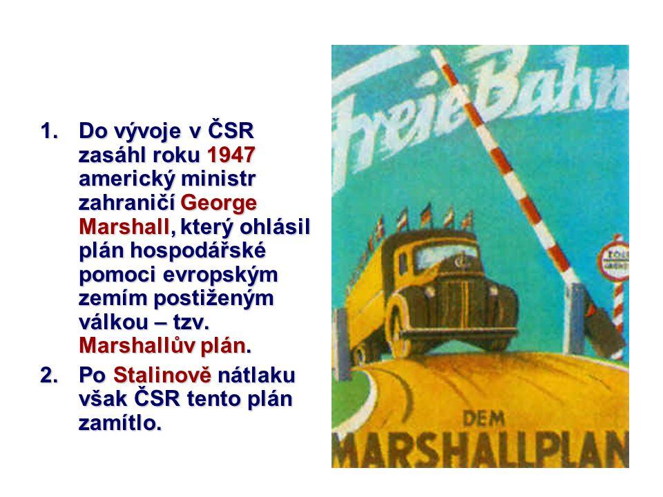 1.Do vývoje v ČSR zasáhl roku 1947 americký ministr zahraničí George Marshall, který ohlásil plán hospodářské pomoci evropským zemím postiženým válkou