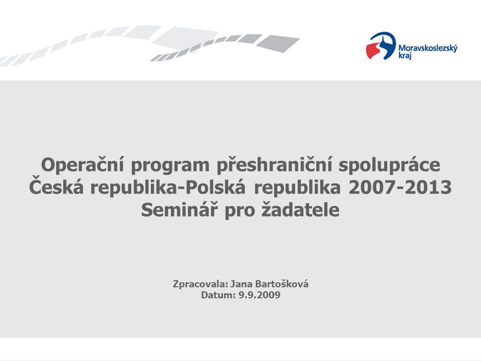 OPPS ČR-PR 2007-2013 Operační program přeshraniční spolupráce Česká republika-Polská republika 2007-2013 Seminář pro žadatele Zpracovala: Jana Bartošk
