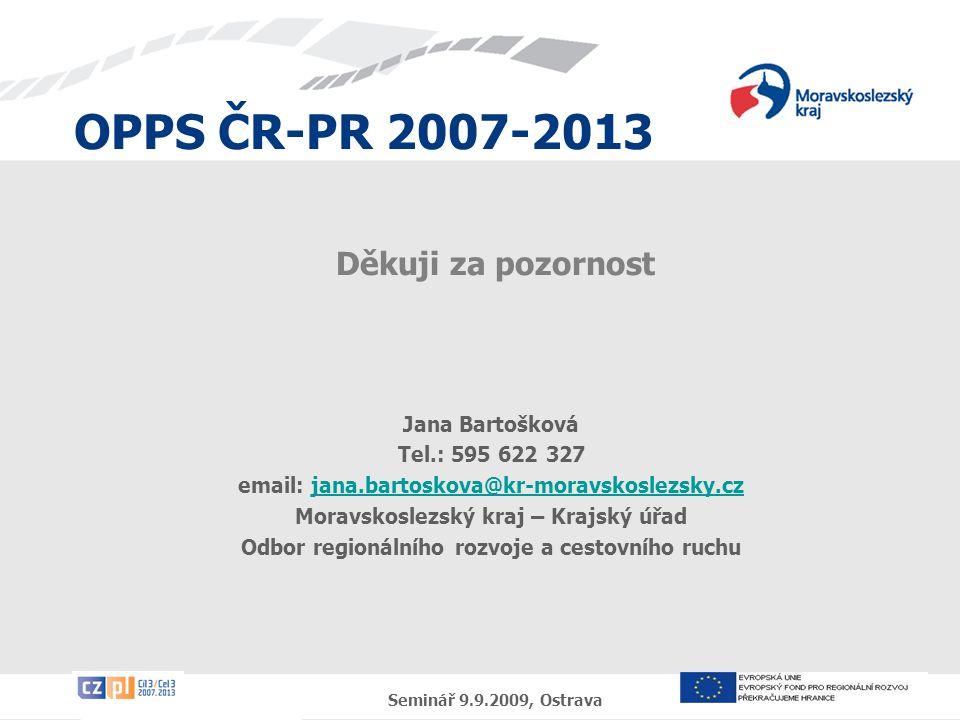 OPPS ČR-PR 2007-2013 Seminář 9.9.2009, Ostrava Děkuji za pozornost Jana Bartošková Tel.: 595 622 327 email: jana.bartoskova@kr-moravskoslezsky.czjana.