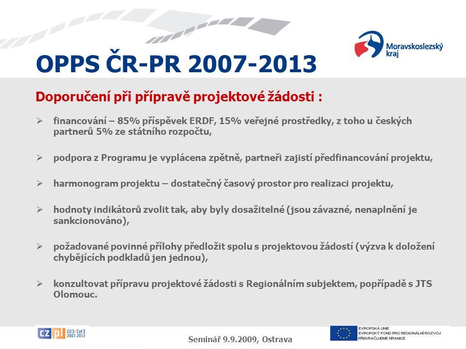 OPPS ČR-PR 2007-2013 Seminář 9.9.2009, Ostrava Doporučení při přípravě projektové žádosti :  financování – 85% příspěvek ERDF, 15% veřejné prostředky, z toho u českých partnerů 5% ze státního rozpočtu,  podpora z Programu je vyplácena zpětně, partneři zajistí předfinancování projektu,  harmonogram projektu – dostatečný časový prostor pro realizaci projektu,  hodnoty indikátorů zvolit tak, aby byly dosažitelné (jsou závazné, nenaplnění je sankcionováno),  požadované povinné přílohy předložit spolu s projektovou žádostí (výzva k doložení chybějících podkladů jen jednou),  konzultovat přípravu projektové žádosti s Regionálním subjektem, popřípadě s JTS Olomouc.