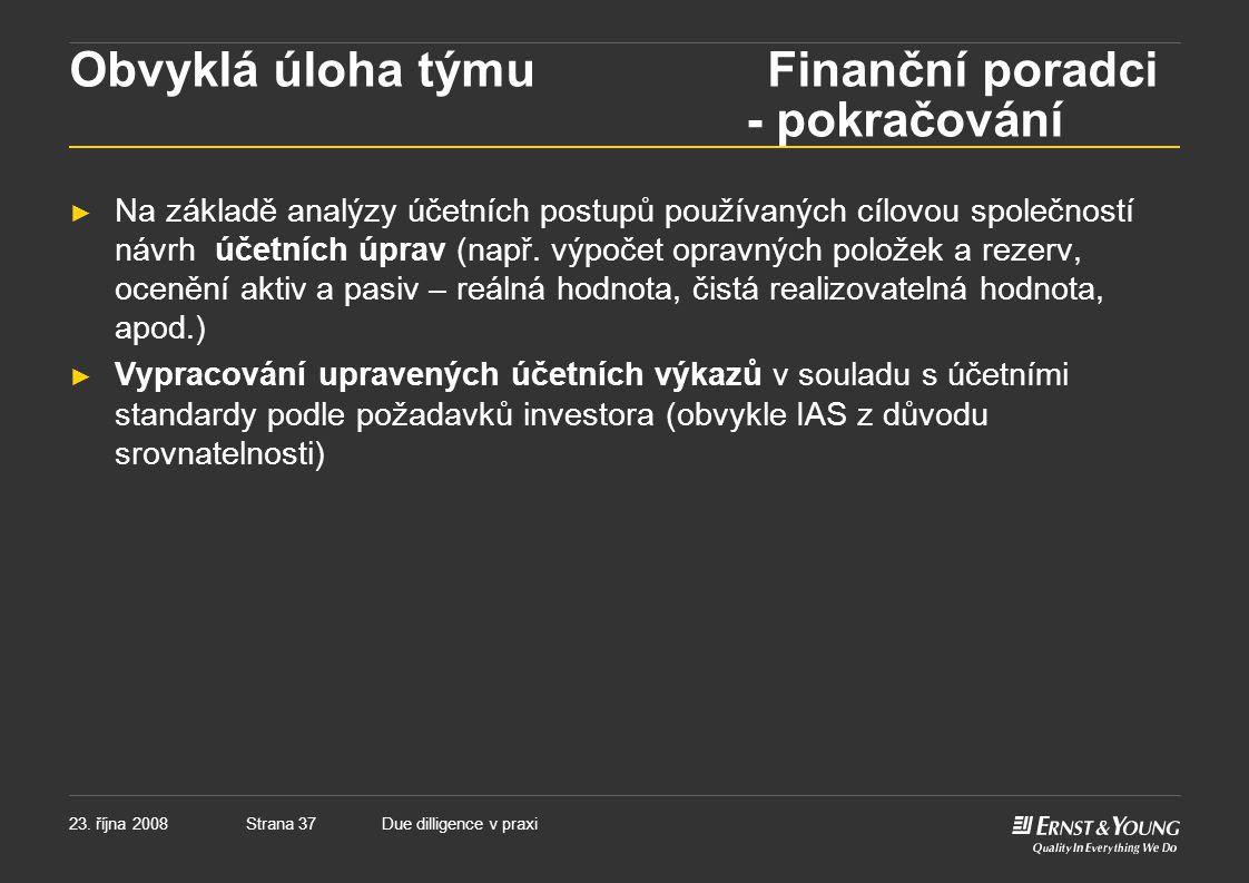 Strana 3723. října 2008Due dilligence v praxi Obvyklá úloha týmu Finanční poradci - pokračování ► Na základě analýzy účetních postupů používaných cílo