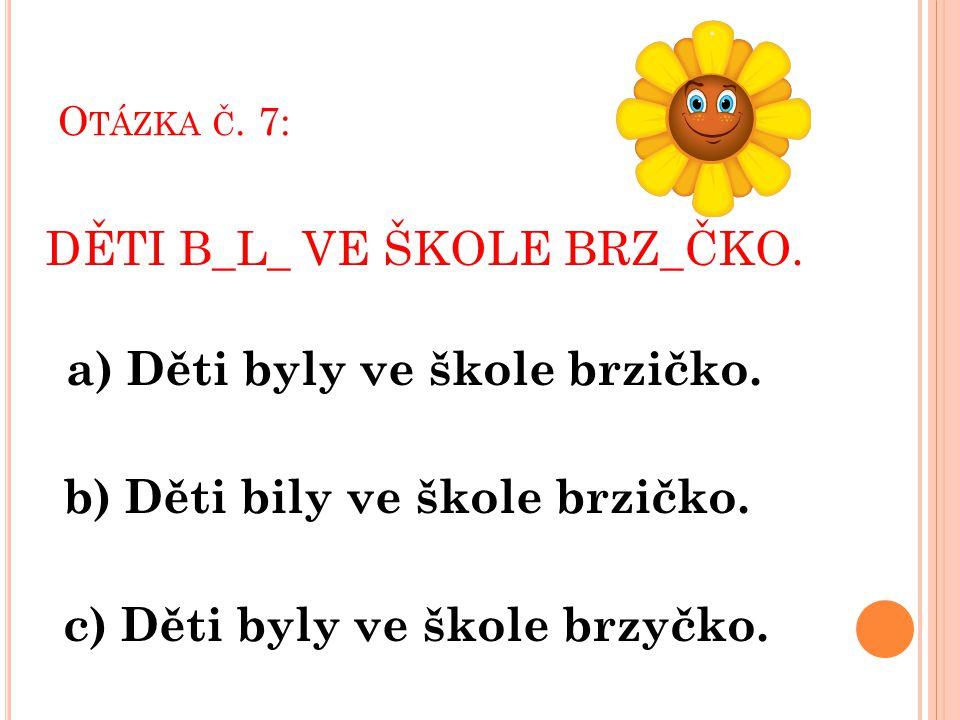 O TÁZKA Č. 7: DĚTI B_L_ VE ŠKOLE BRZ_ČKO. a) Děti byly ve škole brzičko. b) Děti bily ve škole brzičko. c) Děti byly ve škole brzyčko.