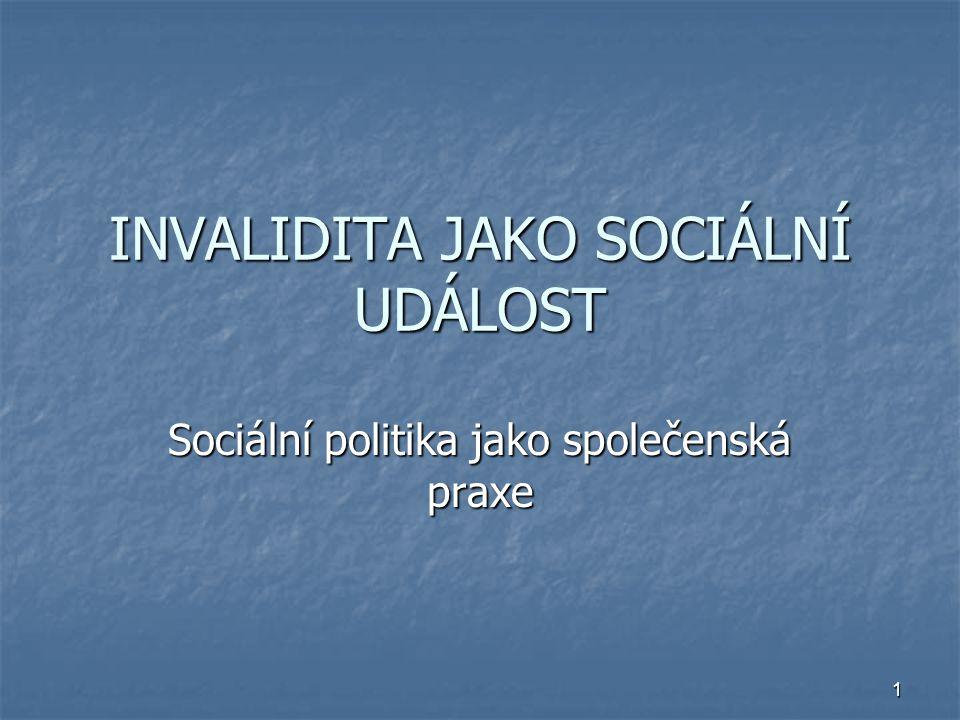 1 INVALIDITA JAKO SOCIÁLNÍ UDÁLOST Sociální politika jako společenská praxe