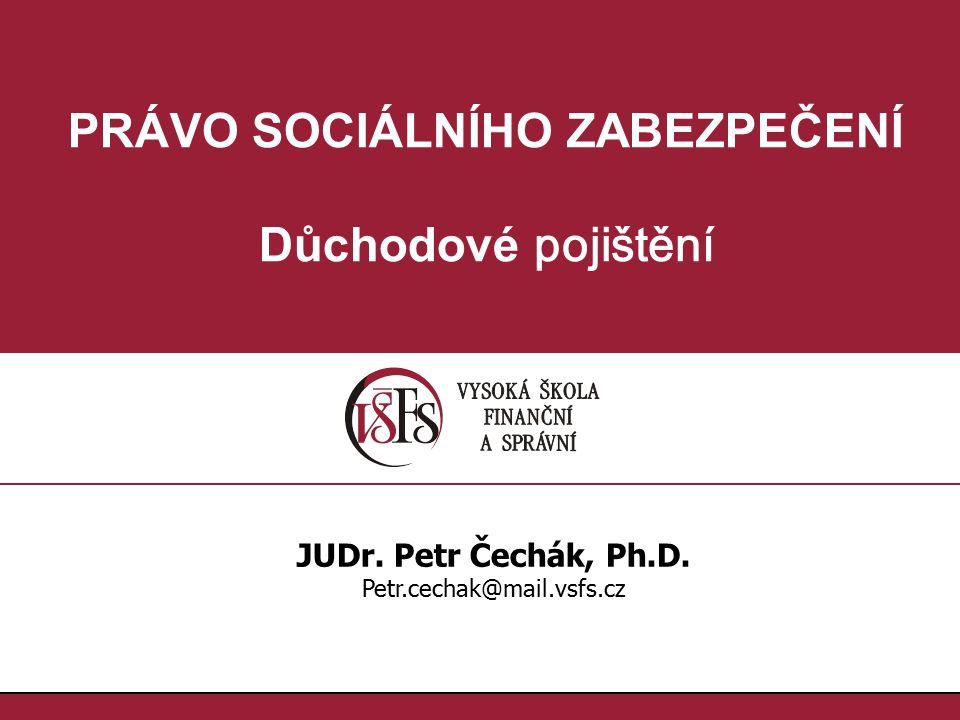 PRÁVO SOCIÁLNÍHO ZABEZPEČENÍ Důchodové pojištění JUDr. Petr Čechák, Ph.D. Petr.cechak@mail.vsfs.cz