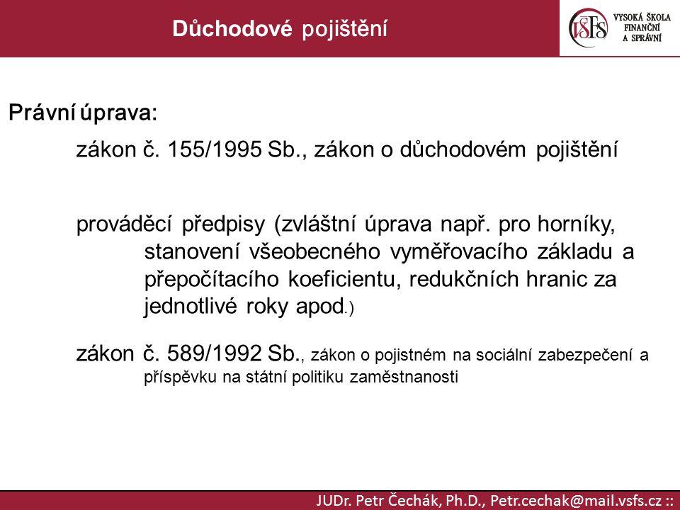 JUDr. Petr Čechák, Ph.D., Petr.cechak@mail.vsfs.cz :: Důchodové pojištění Právní úprava: zákon č. 155 / 1995 Sb., zákon o důchodovém pojištění provádě
