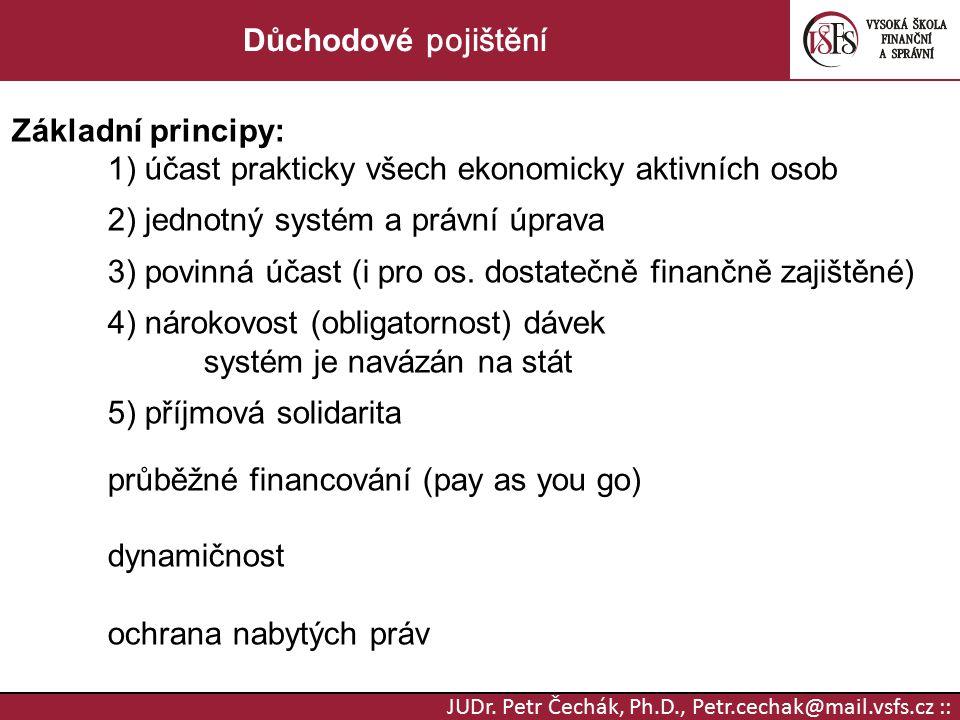 JUDr. Petr Čechák, Ph.D., Petr.cechak@mail.vsfs.cz :: Důchodové pojištění Základní principy: 1) účast prakticky všech ekonomicky aktivních osob 2) jed