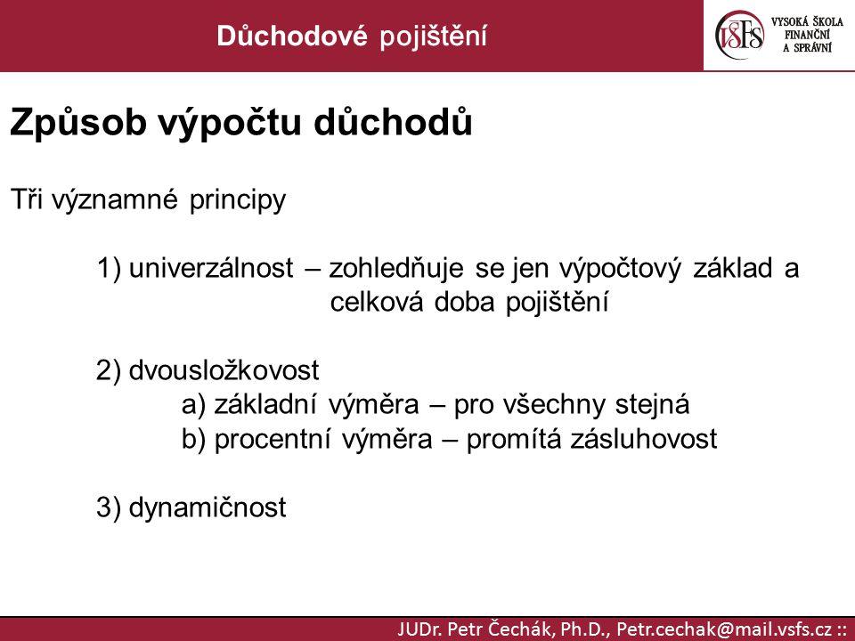 JUDr. Petr Čechák, Ph.D., Petr.cechak@mail.vsfs.cz :: Důchodové pojištění Způsob výpočtu důchodů Tři významné principy 1) univerzálnost – zohledňuje s