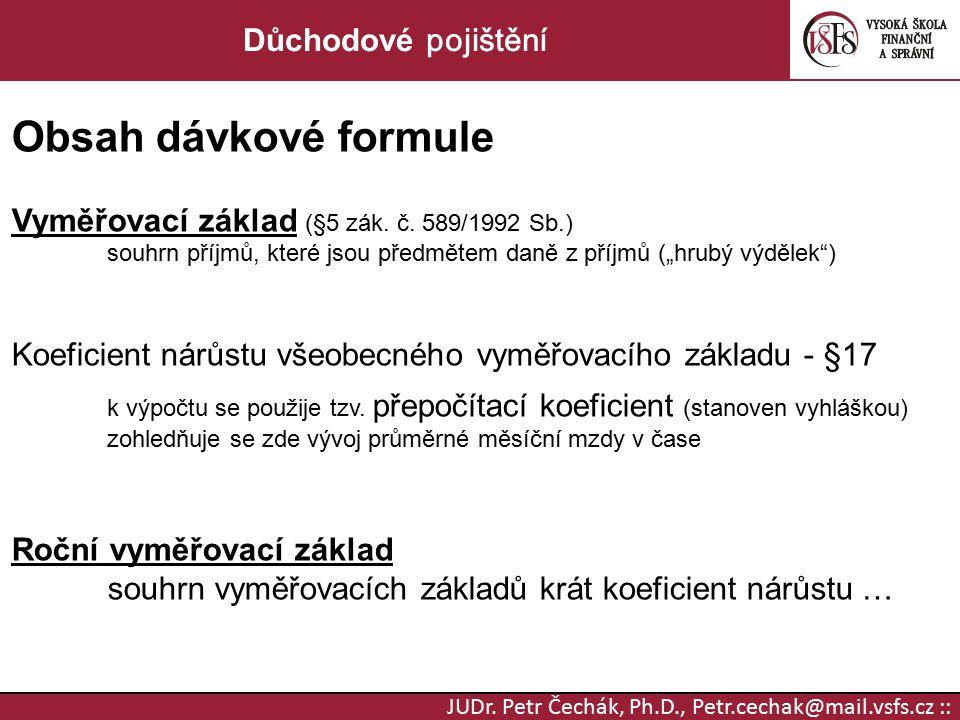 JUDr. Petr Čechák, Ph.D., Petr.cechak@mail.vsfs.cz :: Důchodové pojištění Obsah dávkové formule Vyměřovací základ (§5 zák. č. 589/1992 Sb.) souhrn pří