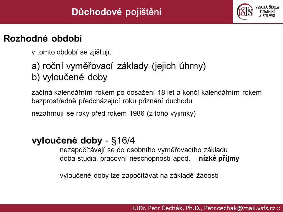 JUDr. Petr Čechák, Ph.D., Petr.cechak@mail.vsfs.cz :: Důchodové pojištění Rozhodné období v tomto období se zjišťují: a) roční vyměřovací základy (jej