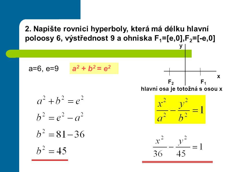 2. Napište rovnici hyperboly, která má délku hlavní poloosy 6, výstřednost 9 a ohniska F 1 =[e,0],F 2 =[-e,0] a 2 + b 2 = e 2 a=6, e=9 x y F2F2 F1F1 h