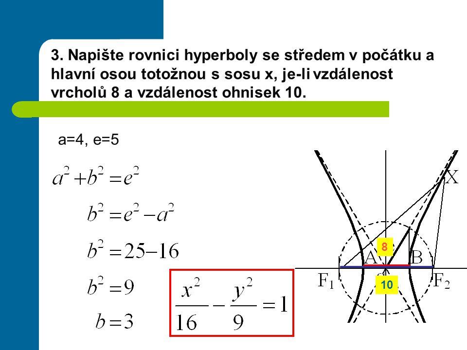 3. Napište rovnici hyperboly se středem v počátku a hlavní osou totožnou s sosu x, je-li vzdálenost vrcholů 8 a vzdálenost ohnisek 10. a=4, e=5 8 10
